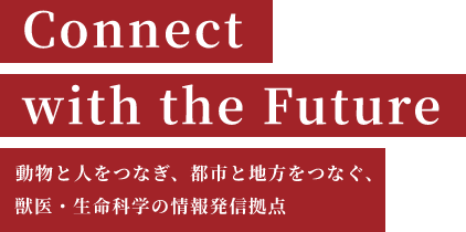Connect with the Future 動物と人をつなぎ、都市と地方をつなぐ、獣医・生命科学の情報発信拠点